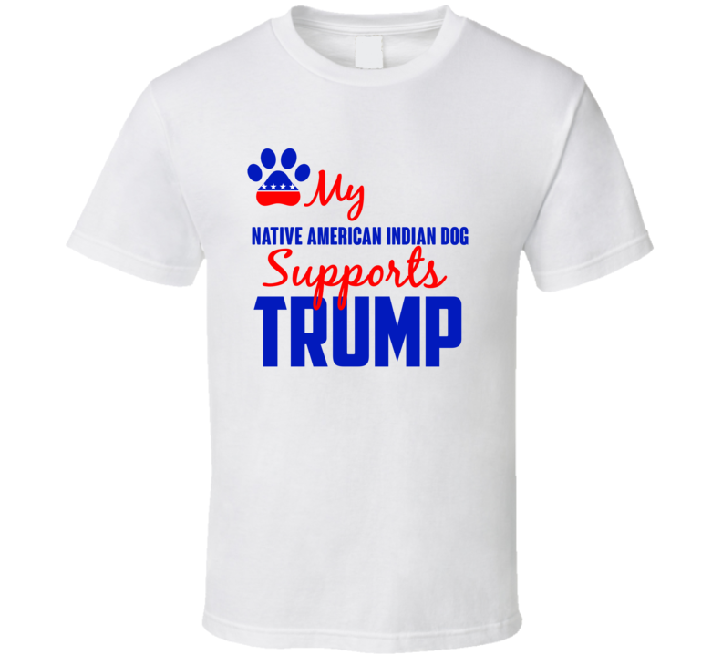 My Native American Indian Dog Supports Donald Trump 2016 President T Shirt