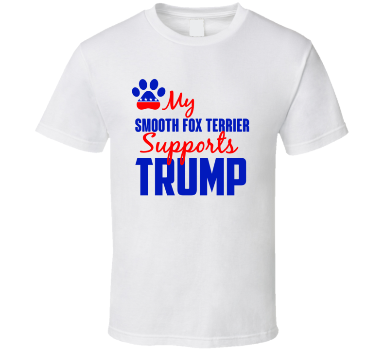 My Smooth Fox Terrier Supports Donald Trump 2016 President T Shirt