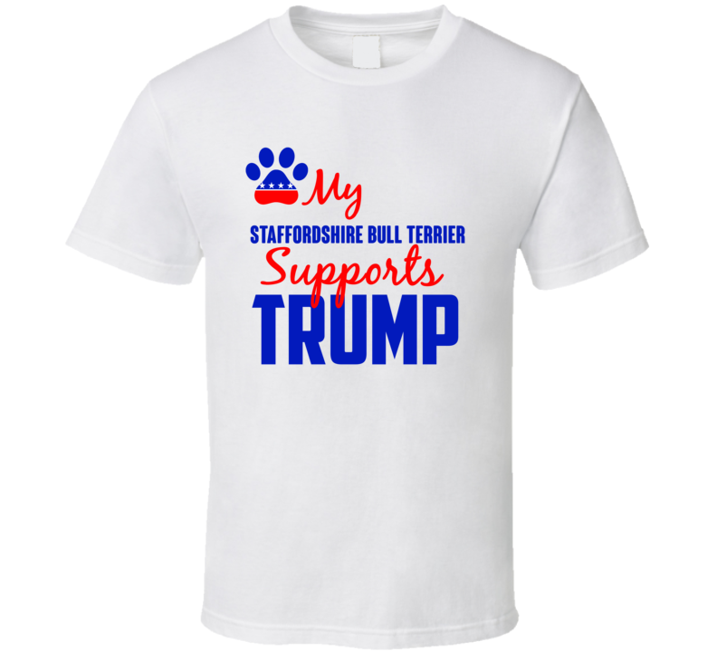 My Staffordshire Bull Terrier Supports Donald Trump 2016 President T Shirt