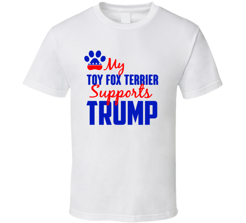My Toy Fox Terrier Supports Donald Trump 2016 President T Shirt