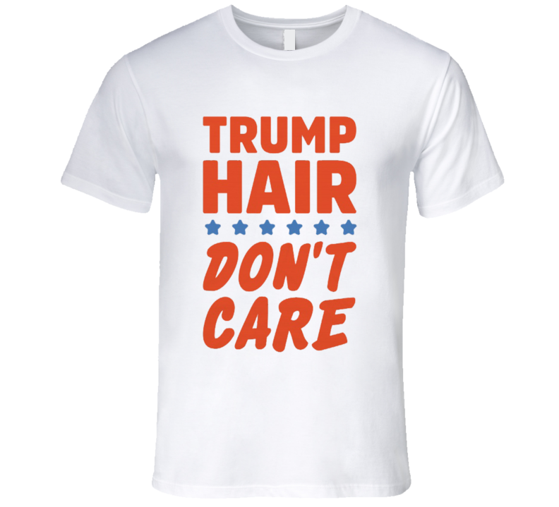 Trump Hair Dont Care Funny Donald Trump Political Campaign T Shirt