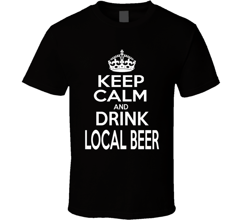 Keep Calm and Drink Local Beer T Shirt