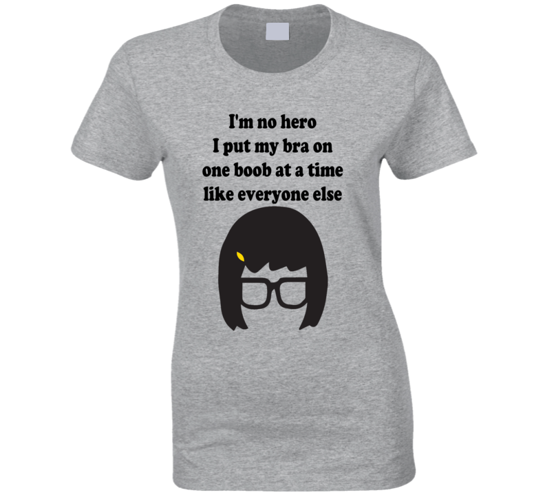 Tina Belcher - I'm no hero I put my bra on one boob at a time... Bob's Burgers T Shirt