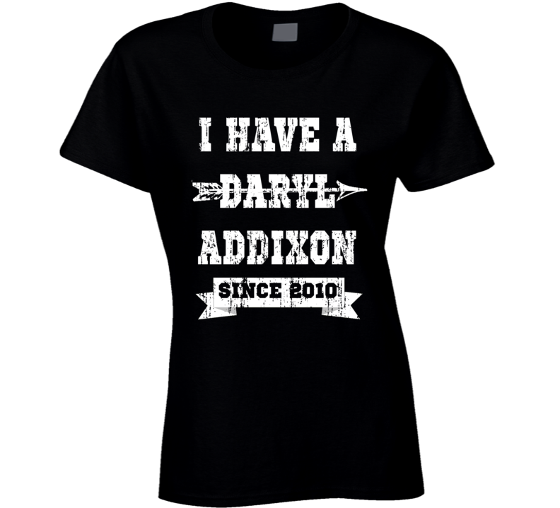 I Have a Daryl Addixon - Since 2010 - Worn by Norman Reedus aka Daryl Dixon - The Walking Dead T Shirt