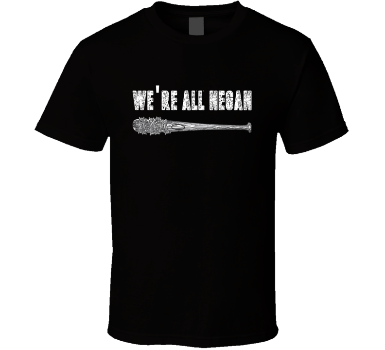 We're All Negan - Negan and Lucille - The Walking Dead Fan Tee T Shirt