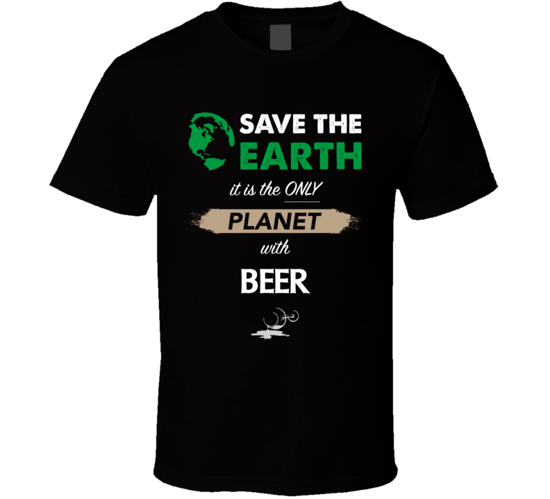 Save The Earth It's The Only Planet With Beer Funny Drinking Party T Shirt