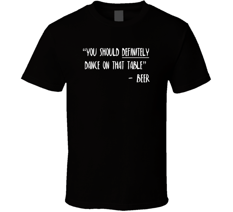 You Should Dance on That Table Beer Funny Drinking Party T Shirt
