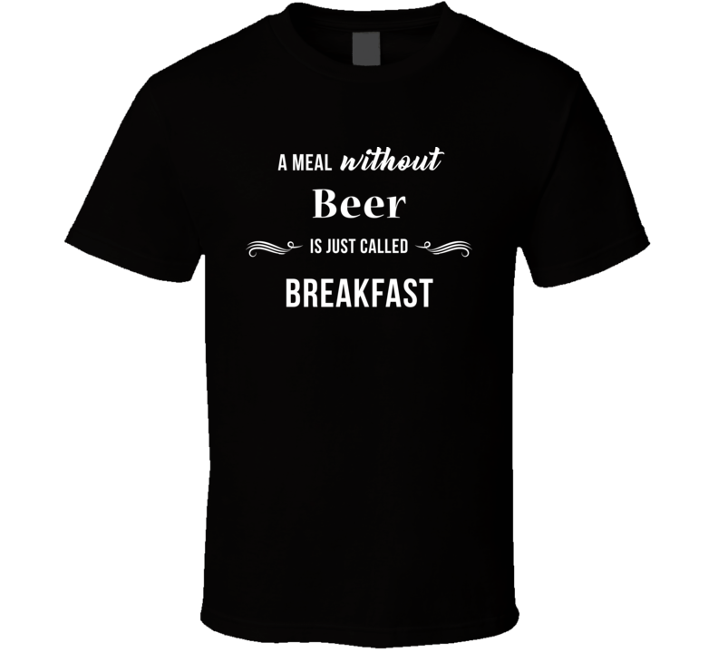 A Meal Without Beer Is Breakfast Funny Drinking Booze T Shirt