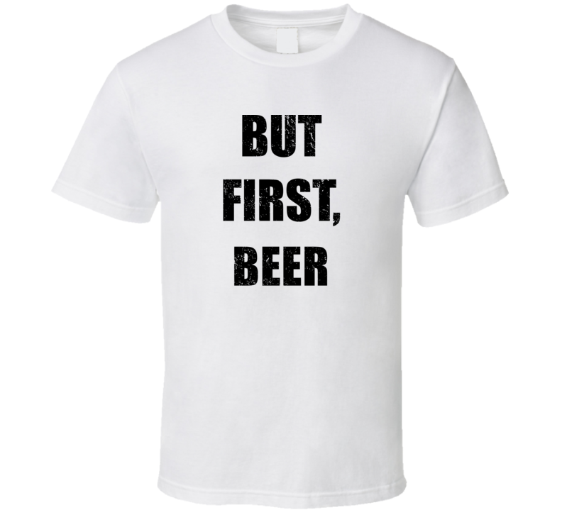 But First Beer Funny Drinking Party Shirt