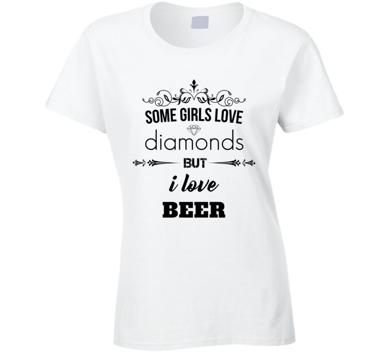 Some Girls Love Diamonds But I Love Beer Funny Drinking T Shirt