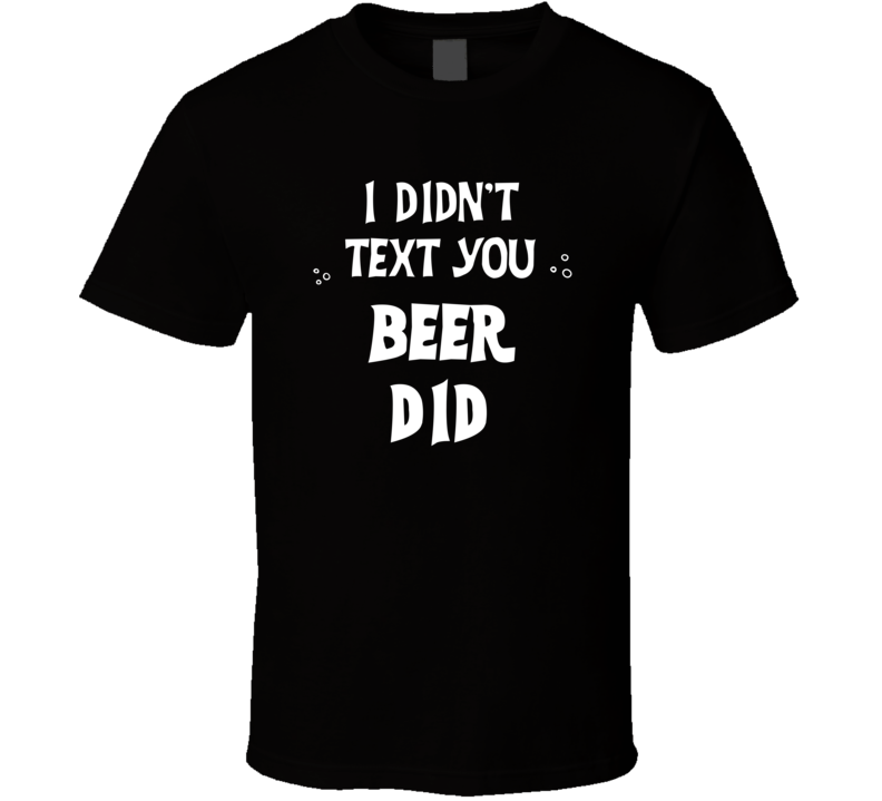 I Didn't Text You Beer Did Funny Drinking T Shirt