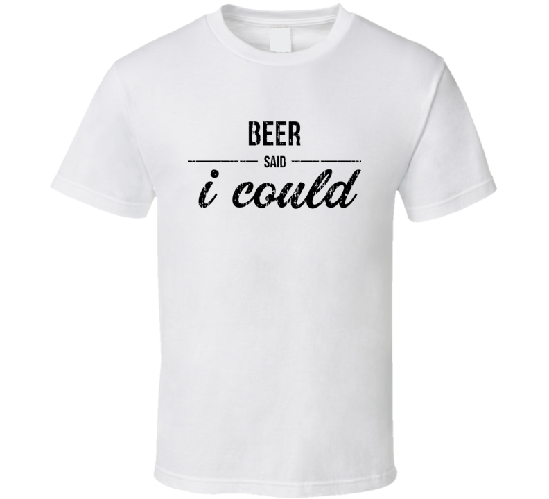Beer Said I Could Funny Drinking T Shirt