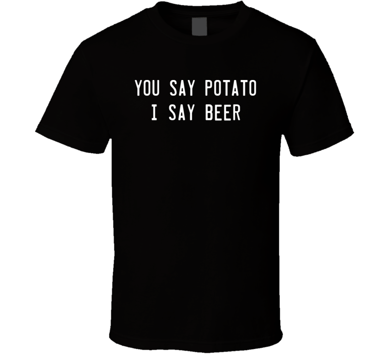 You Say Potato I Say Beer Funny Drinking T Shirt