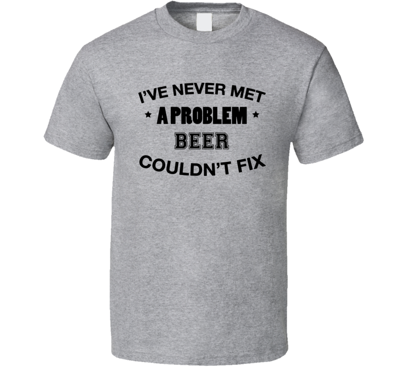 I've Never Met A Problem Beer Couldn't Fix Funny Drinking T Shirt