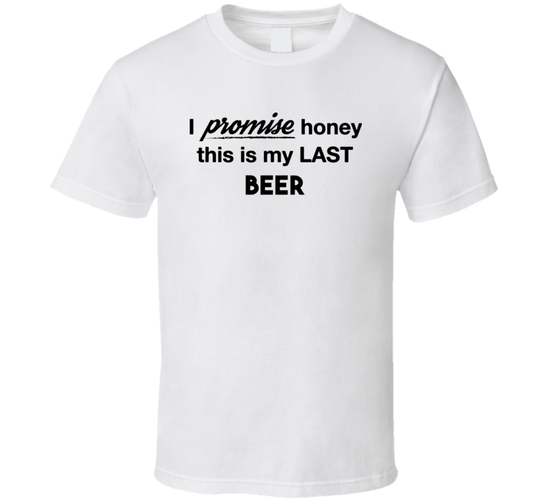 I Promise Honey This Is My Last Beer Funny Drinking T Shirt