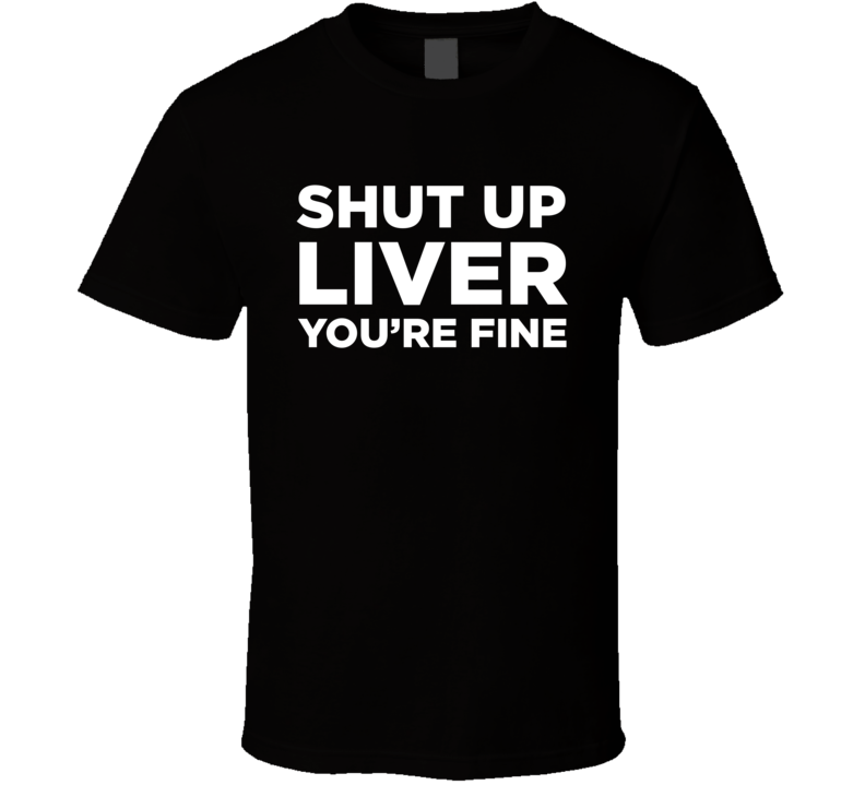 Shut Up Liver You're Fine Funny Drinking Humor T Shirt