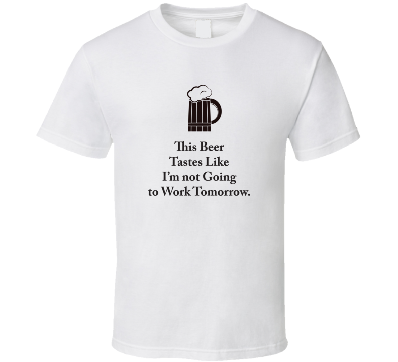 This Beer Tastes Like I'm not Going to Work Tomorrow T Shirt