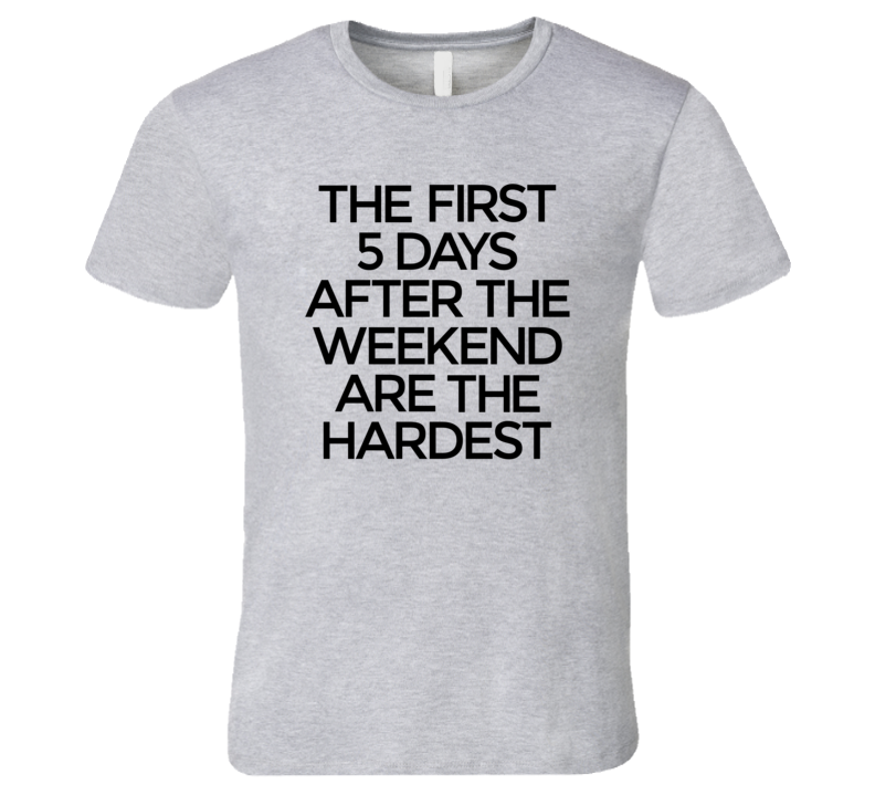 The First Five Days After The Weekend Are The Hardest TShirt
