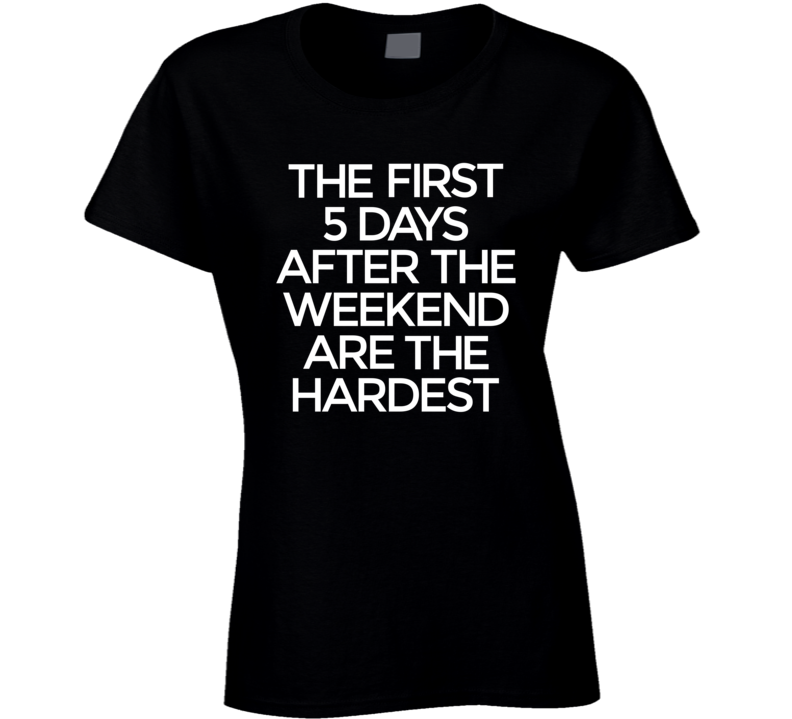 The First 5 Days After The Weekend Are The Hardest Women's Tshirt