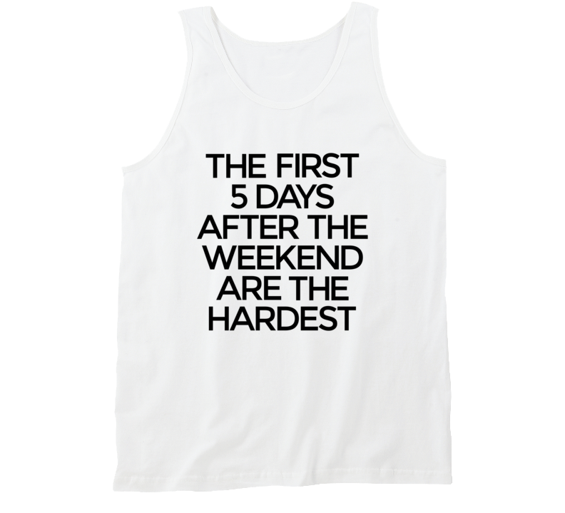First 5 Days After The Weekend Are The Hardest Tank Top