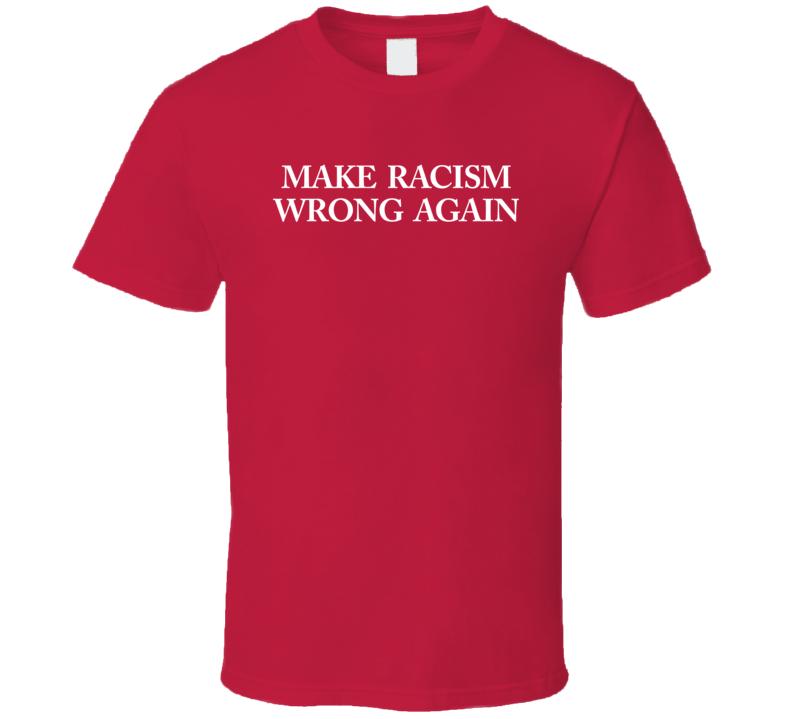 Make Racism Wrong Again T Shirt