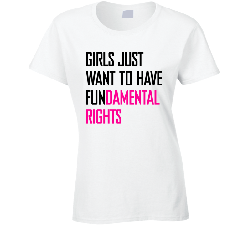 Girls just want to have fundamental rights political tshirt