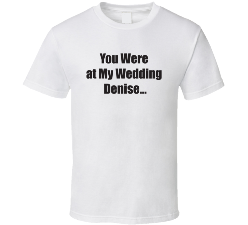 You Were At My Wedding Denise Meghan Mccain T Shirt