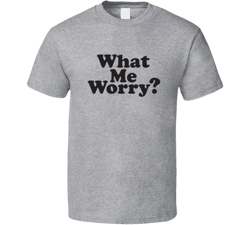 What Me Worry? Mad Inspired T Shirt