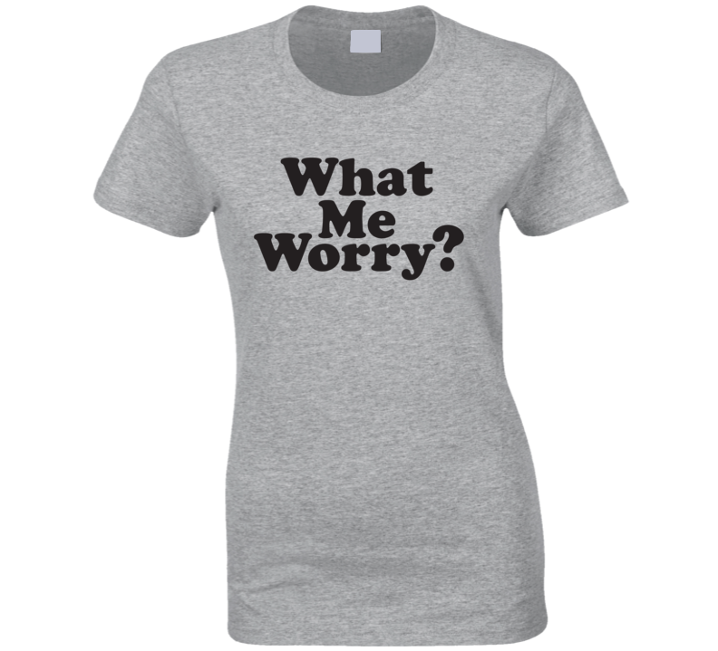 What Me Worry? Mad Inspired Ladies T Shirt