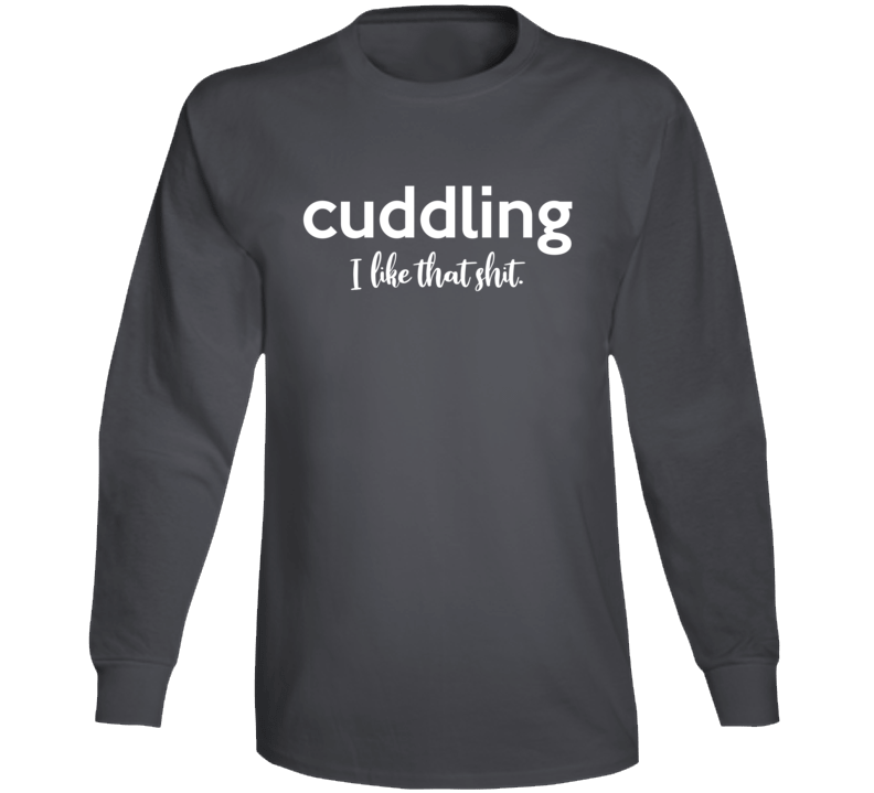 Cuddling I Like That Shit Long Sleeve