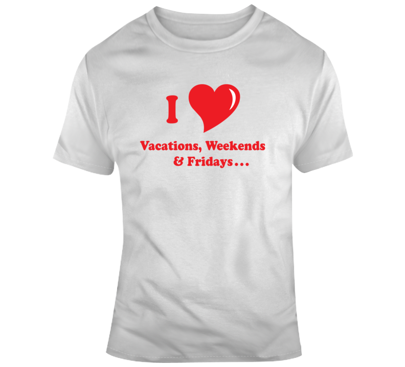 I Love Vacations Weekends Fridays T Shirt