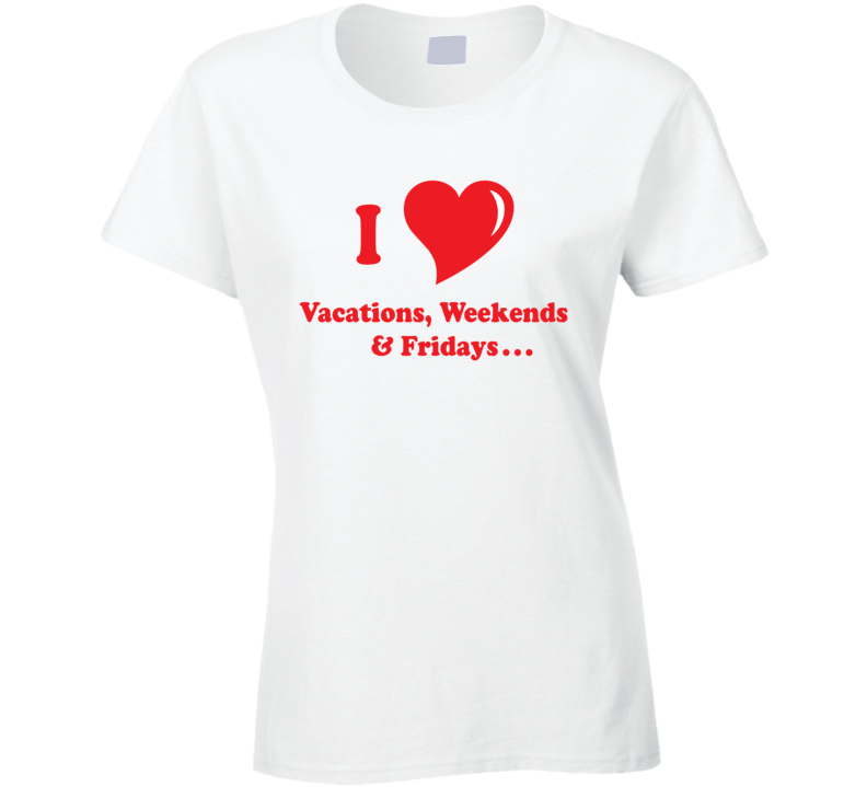 I Love Vacations Weekends Fridays Ladies T Shirt
