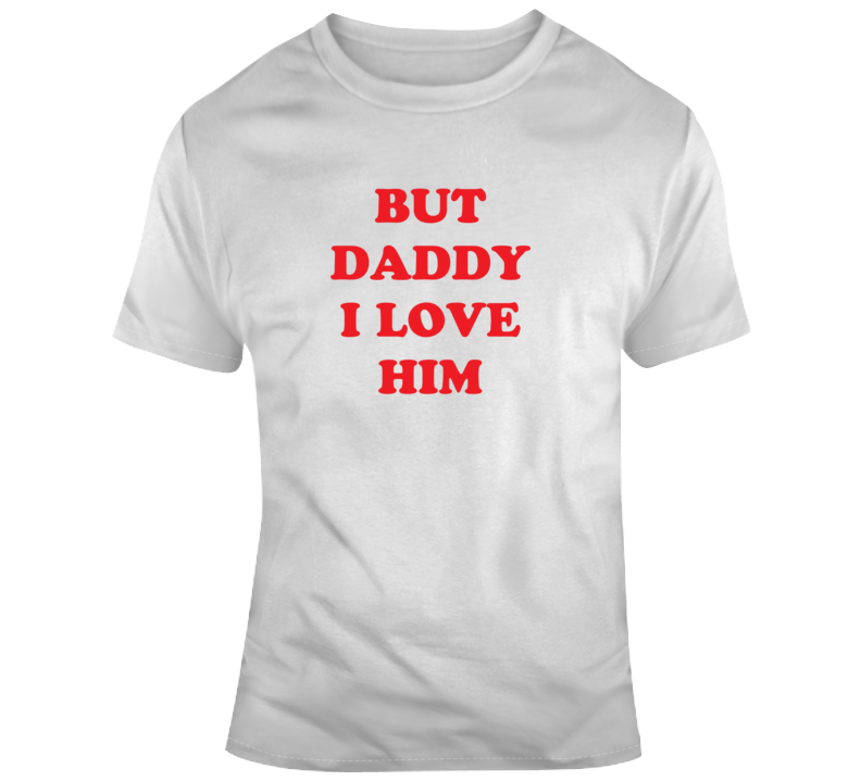 But Daddy I Love Him T Shirt