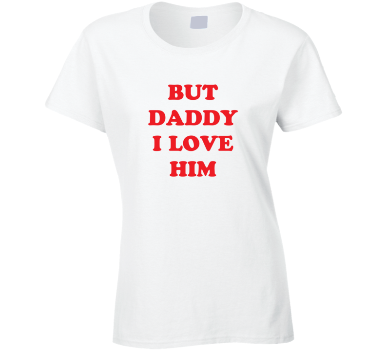 But Daddy I Love Him Ladies T Shirt