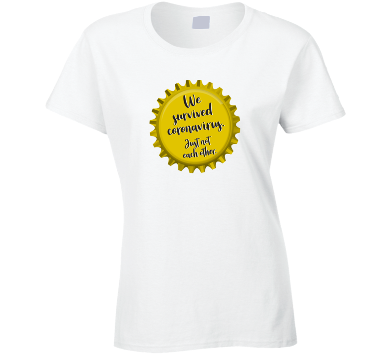 We Survived Coronavirus Just Not Each Other Ladies T Shirt