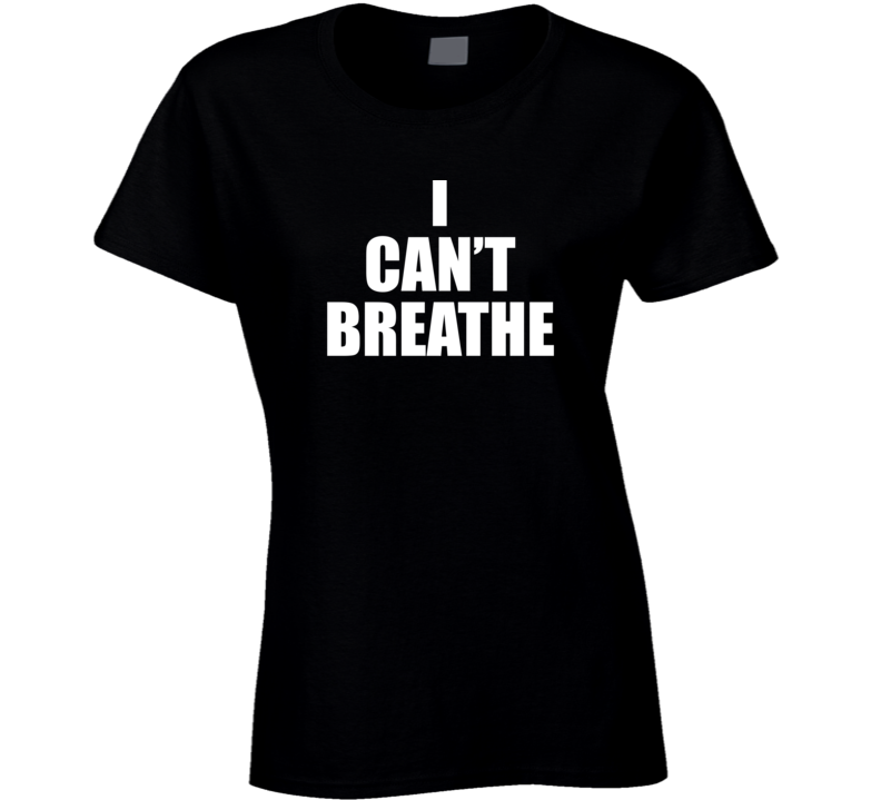 I Can't Breathe Ladies T Shirt