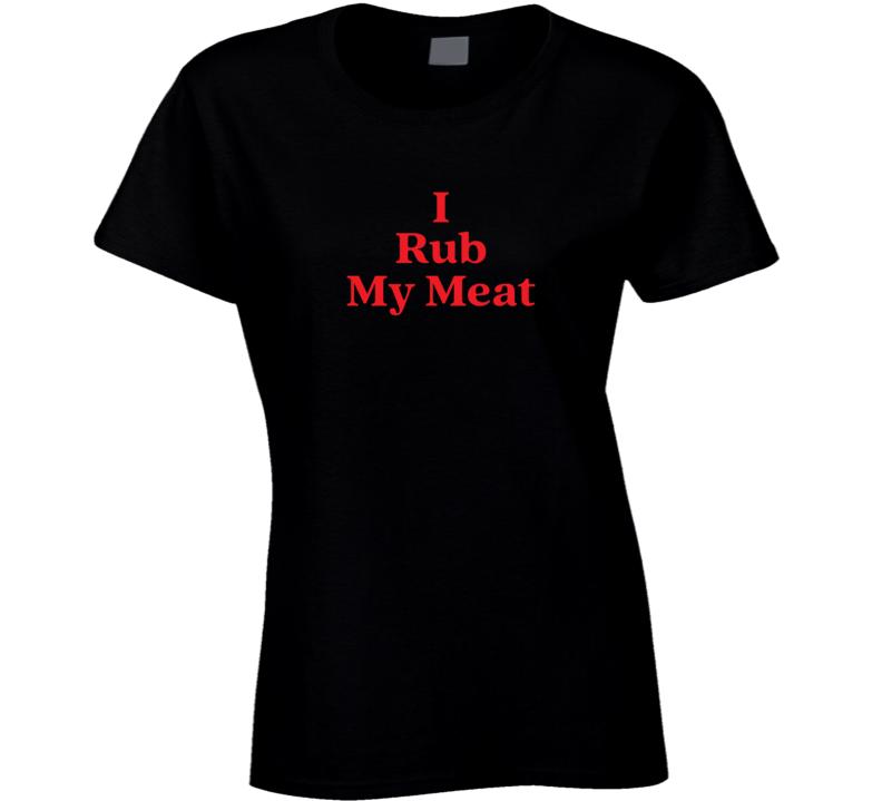 I Rub My Meat Ladies T Shirt