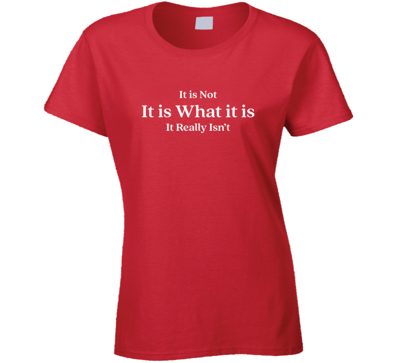 It Is Not It Is What It Is Ladies T Shirt