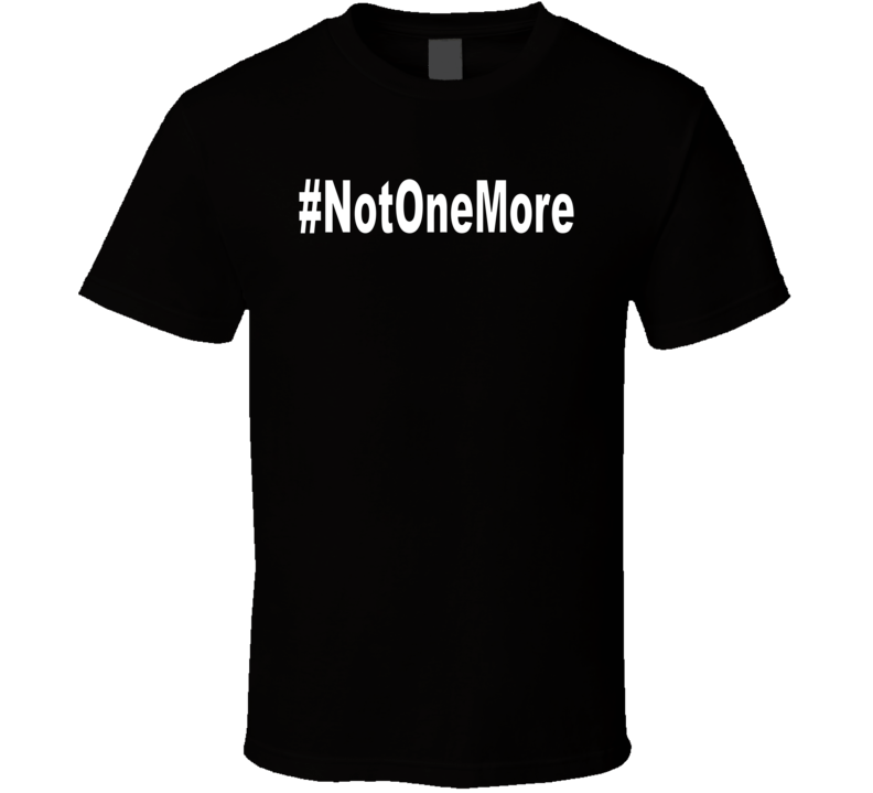 Not One More T Shirt