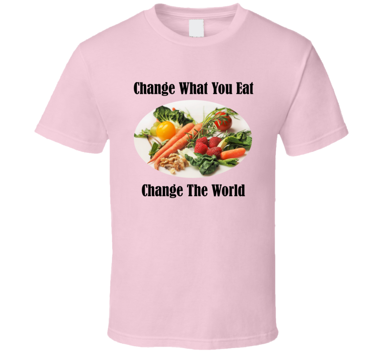 Change What You Eat - Change The World T Shirt