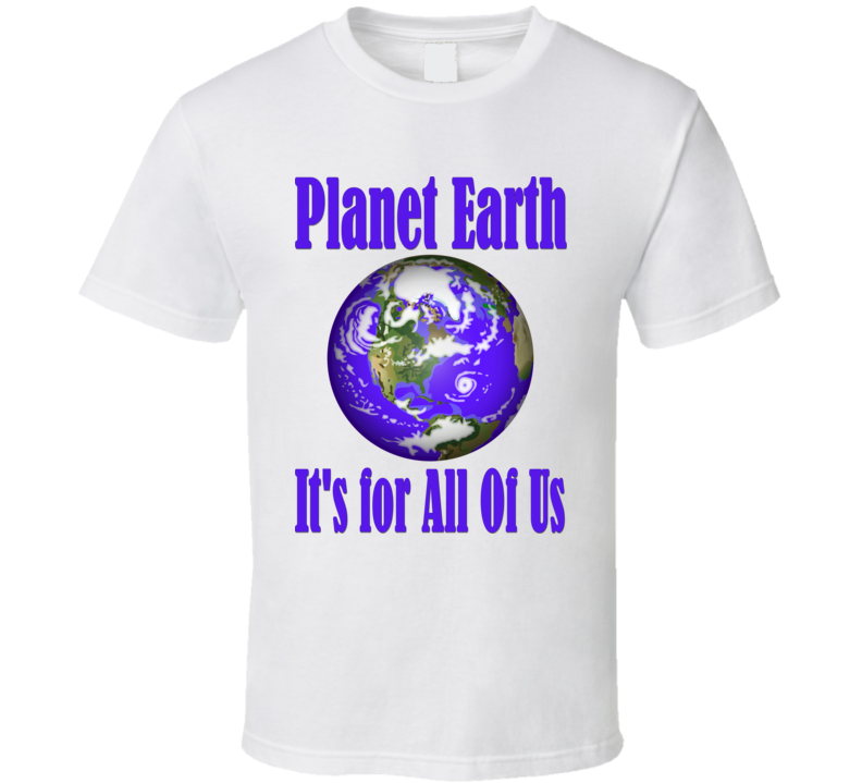 Planet Earth - It's For All Of Us T Shirt
