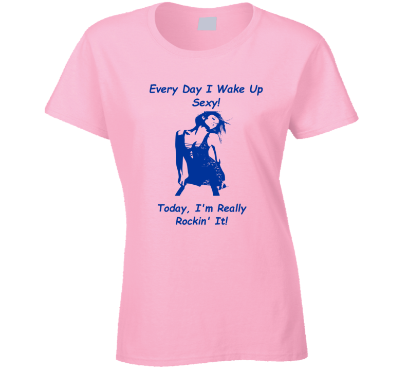 Every Day I Wake Up Sexy v.1 T Shirt