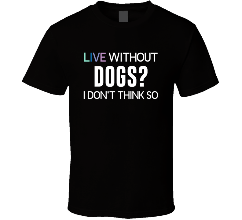 Live Without Dogs? V.1 T Shirt