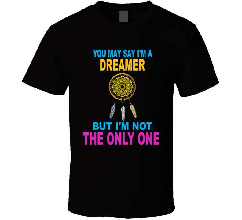 You May Say I'm A Dreamer V.1 T Shirt