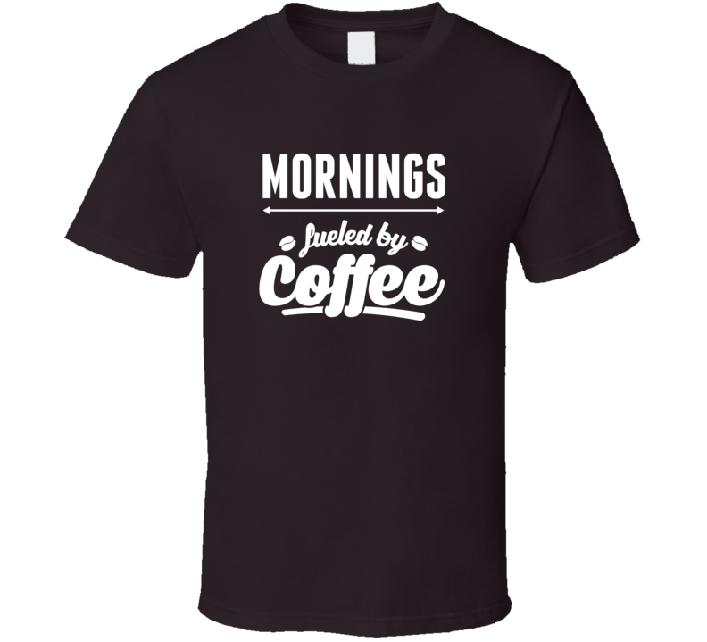 Mornings Fueled By Coffee V.1 T Shirt