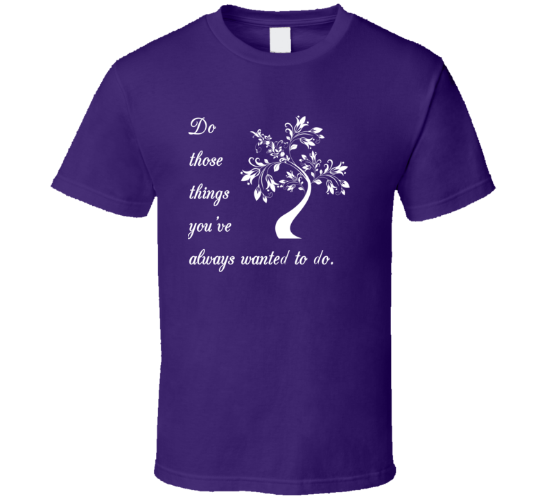 Do Those Things You've Always Wanted To Do V.2 T Shirt