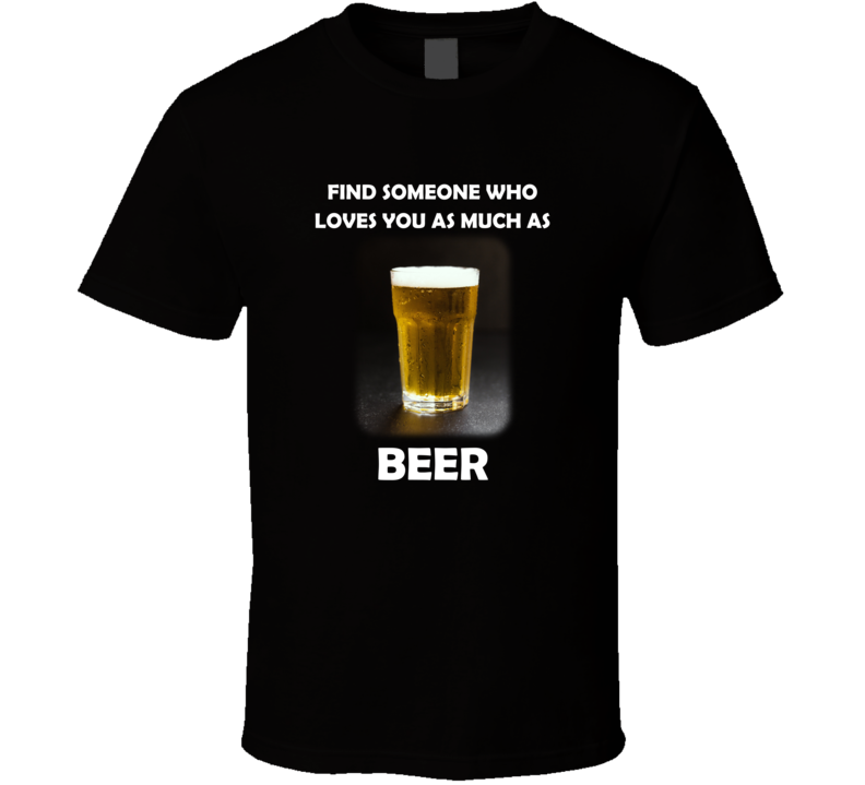 Find Someone Who Loves You As Much As Beer V.1 T Shirt