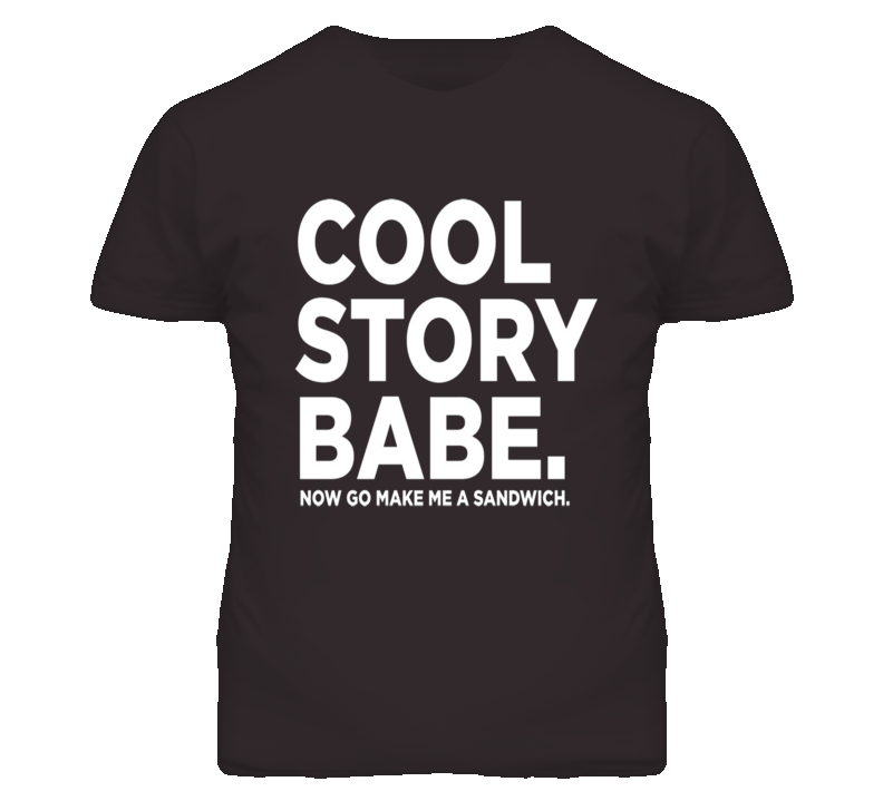 Cool Story Babe Make Me A Sandwich Funny T Shirt