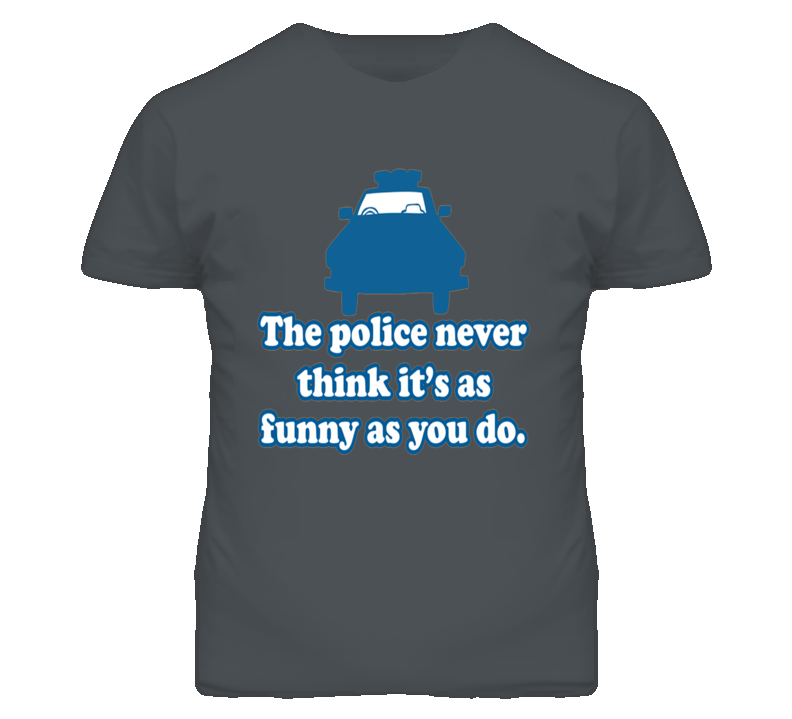 Police Never Think Its As Funny As You Do Funny T Shirt