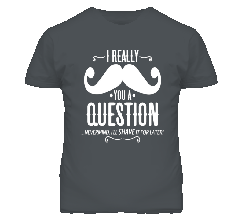 Mustache You A Queston Shave It For Later Funny T Shirt